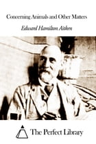 Concerning Animals and Other Matters by Edward Hamilton Aitken