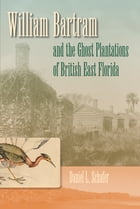 William Bartram and the Ghost Plantations of British East Florida by Daniel L. Schafer