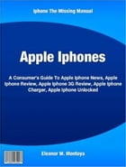 Apple Iphones: A Consumer's Guide To Apple Iphone News, Apple Iphone Review, Apple Iphone 3G Review, Apple Iphone C by Eleanor W. Montoya