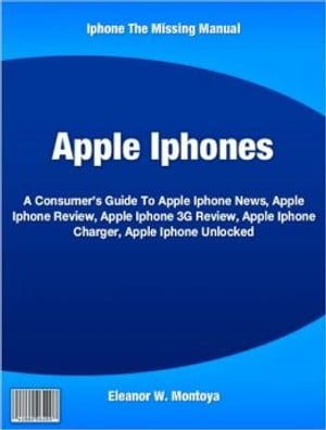 Apple Iphones A Consumer's Guide To Apple Iphone News,  Apple Iphone Review,  Apple Iphone 3G Review,  Apple Iphone Charger,  Apple Iphone Unlocked
