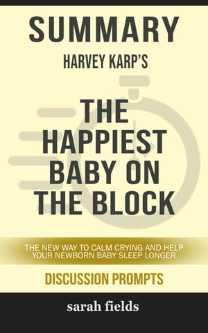 Summary of The Happiest Baby on the Block: The New Way to Calm Crying and Help Your Newborn Baby Sleep Longer by Harvey Karp (Discussion Prompts) by Sarah Fields