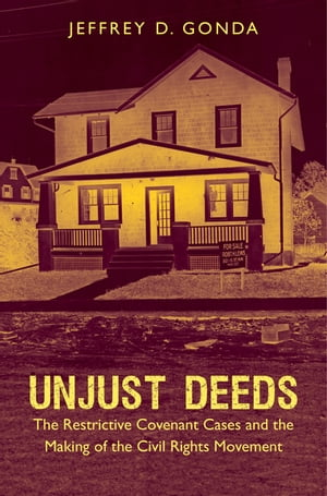 Unjust Deeds The Restrictive Covenant Cases and the Making of the Civil Rights Movement