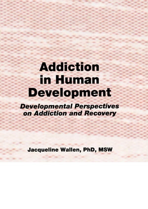 Addiction in Human Development Developmental Perspectives on Addiction and Recovery