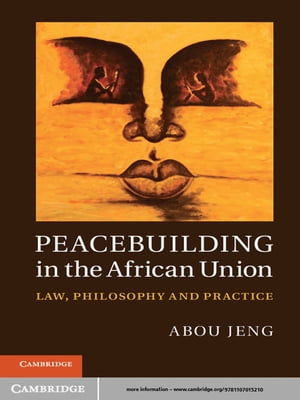 Peacebuilding in the African Union Law,  Philosophy and Practice