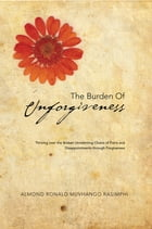 The Burden of Unforgiveness: Thriving over the Broken Unrelenting Chains of Pains and Disappointments Through Forgiveness by Almond Ronald Muvhango Rasimphi