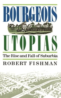 Bourgeois Utopias: The Rise And Fall Of Suburbia