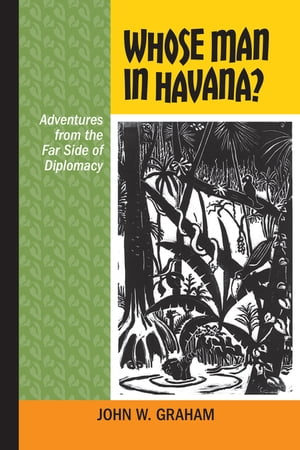 Whose Man in Havana? Adventures from the Far Side of Diplomacy