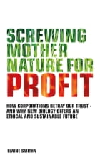 Screwing Mother Nature for Profit: How Corporations Betray our Trust - And why New Biology Offers an Ethical and Su stainable Future by Elaine Smitha