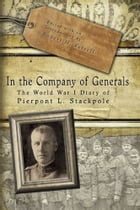 In the Company of Generals: The World War I Diary of Pierpont L. Stackpole by Robert H. Ferrell