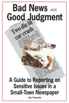 Bad News and Good Judgment: A Guide to Reporting on Sensitive Issues in a Small-Town Newspaper by Jim Pumarlo
