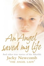 An Angel Saved My Life: And Other True Stories of the Afterlife by Jacky Newcomb