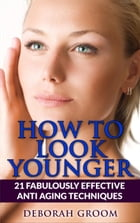 How to Look Younger 21 Fabulously Effective Anti Aging Techniques: How to Look Younger, #2 by Deborah Groom