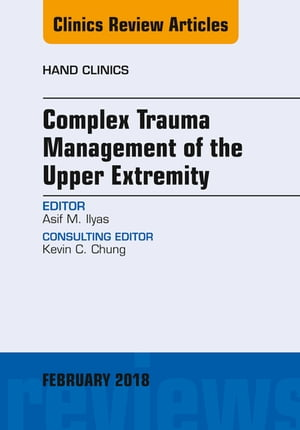 Complex Trauma Management of the Upper Extremity, An Issue of Hand Clinics, E-Book