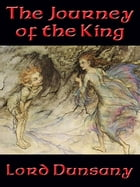 The Journey of the King: With linked Table of Contents by Lord Dunsany