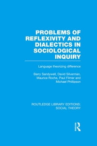 Problems of Reflexivity and Dialectics in Sociological Inquiry (RLE Social Theory): Language…