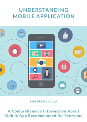Understanding Mobile Application: A comprehensive information about mobile app recommended for everyone by Kishore Nuvvula