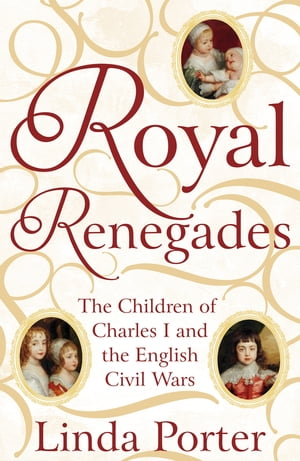 Royal Renegades The Children of Charles I and the English Civil Wars