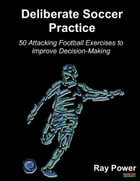 Deliberate Soccer Practice: 50 Attacking Exercises to Improve Decision-Making by Ray Power
