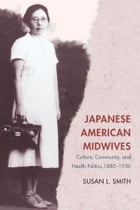 Japanese American Midwives: Culture, Community, and Health Politics, 1880-1950 by Susan L. Smith