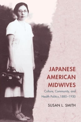 Book Japanese American Midwives: Culture, Community, and Health Politics, 1880-1950 by Susan L. Smith