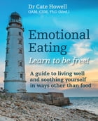 Emotional Eating: Learn to be free! A guide to living well and soothing yourself in ways other than food by Cate Howell