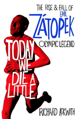 Today We Die a Little The Rise and Fall of Emil Z�topek,  Olympic Legend