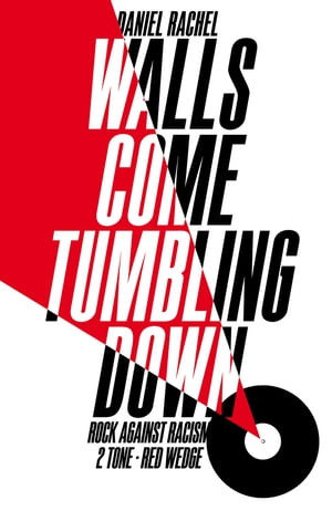 Walls Come Tumbling Down The Music and Politics of Rock Against Racism,  2 Tone and Red Wedge