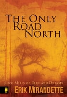 The Only Road North: 9,000 Miles of Dirt and Dreams by Erik Mirandette