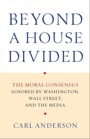 Beyond a House Divided The Moral Consensus Ignored by Washington,  Wall Street,  and the Media