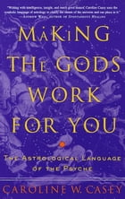 Making the Gods Work for You: The Astrological Language of the Psyche by Caroline Casey