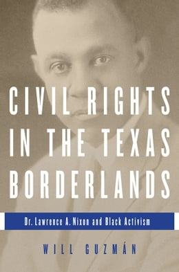 Book Civil Rights in the Texas Borderlands: Dr. Lawrence A. Nixon and Black Activism by Will Guzman