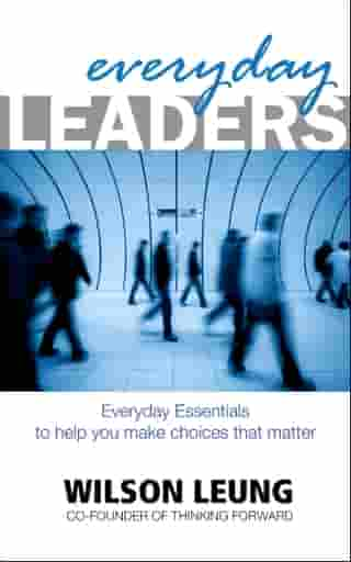 Everyday Leaders: Everyday Essentials to help you make choices that matter by Wilson Leung