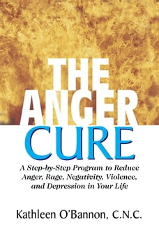The Anger Cure: A Step-By-Step Program to Reduce Anger, Rage, Negativity, Violence, and Depression…