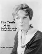 The Truth Of It: Amelia Earhart's Private Journal by Brian Carland