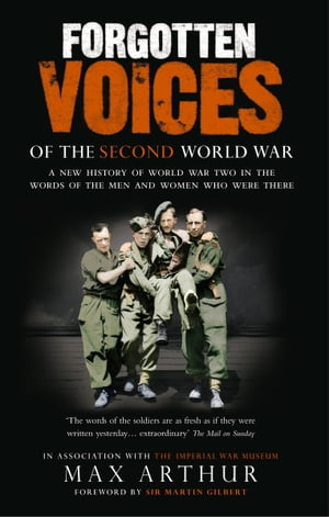 Forgotten Voices Of The Second World War A New History of the Second World War in the Words of the Men and Women Who Were There