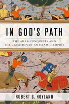 In God's Path: The Arab Conquests and the Creation of an Islamic Empire by Robert G. Hoyland