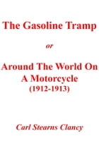 THE GASOLINE TRAMP: AROUND THE WORLD ON A MOTORCYCLE (1912-1913) by Carl Stearns Clancy