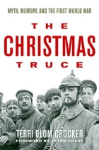 The Christmas Truce: Myth, Memory, and the First World War by Terri Blom Crocker
