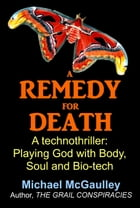 A Remedy for Death: A Technothriller: Playing God with Body, Soul, and Bio-tech by Michael McGaulley