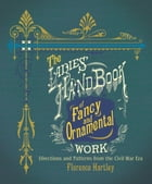 The Ladies' Hand Book of Fancy and Ornamental Work: Directions and Patterns from the Civil War Era by Florence Hartley