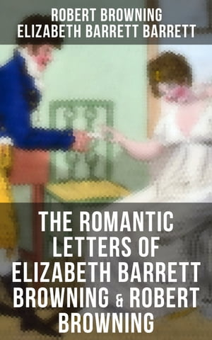 The Romantic Letters of Elizabeth Barrett Browning & Robert Browning: Romantic Correspondence Between Great Victorian Poets (Featuring Their Biographies) by Robert Browning
