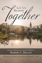 Let Us Reason Together: Essays in the Honor of the Life's Work of Robert L. Millet by J. Spencer Fluhman