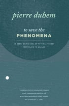 To Save the Phenomena: An Essay on the Idea of Physical Theory from Plato to Galileo by Pierre Duhem