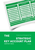 The Strategic Key Account Plan: The Key Account Management Tool! Customer Analysis + Business Analysis = Account Strategy by Hartmut Sieck