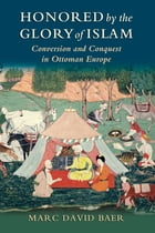 Honored by the Glory of Islam: Conversion and Conquest in Ottoman Europe by Marc David Baer