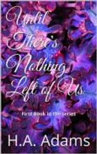 Until There's Nothing Left of Us by H.A. Adams
