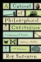 A Cabinet of Philosophical Curiosities: A Collection of Puzzles, Oddities, Riddles, and Dilemmas by Roy Sorensen