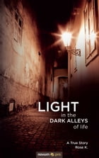 LIGHT in the DARK ALLEYS of life: A True Story by Rose K.