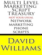 Multi Level Marketing Script Treasury - Not Your Usual Network Marketing Phone Scripts by David Williams