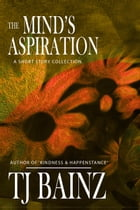 The Mind's Aspiration: A Short Story Collection by TJ Bainz